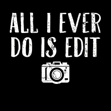 All I Ever Do Is Edit - Photographer by alexmichel