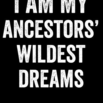 I Am My Ancestors' Wildest Dreams by with-care