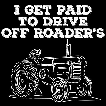 Off Roader Tractor Funny Design - I Get Paid To Drive Off Roaders by kudostees