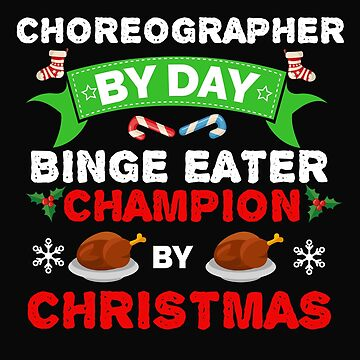 Choreographer by day Binge Eater by Christmas Xmas by losttribe