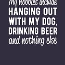 My hobbies include hanging out with my dog and drinking beer by goodtogotees