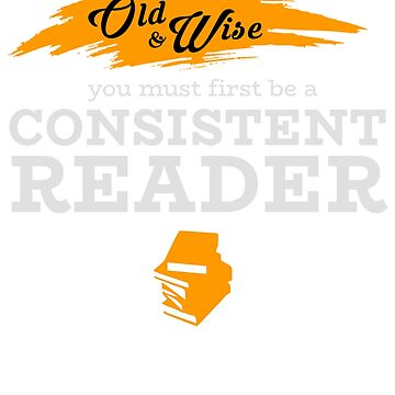 To Be Old and Wise you must first be a Consistent Reader by design2try