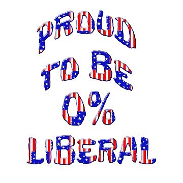 Proud To Be 0% Liberal by carolina1