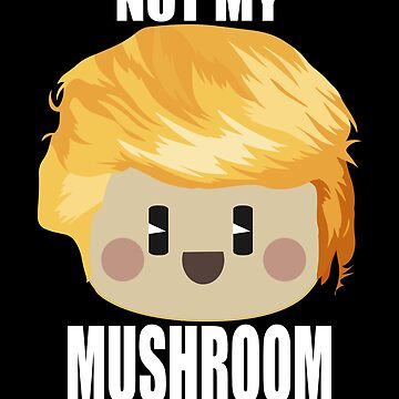 President Trump Not My Mushroom Toadstool Penis by GiftTees