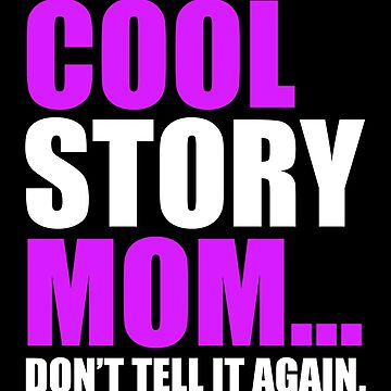 COOL STORY MOM DON'T TELL IT AGAIN by limitlezz