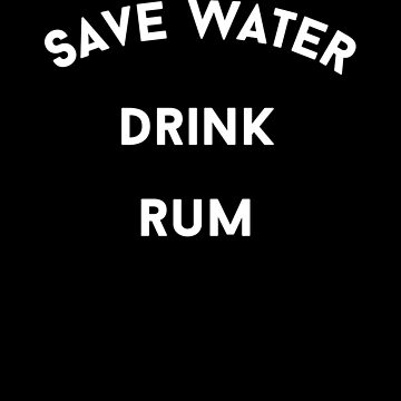 Save Water Drink Rum by with-care