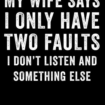 My Wife Says I Only Have Two Faults I Don't Listen And Something Else by with-care