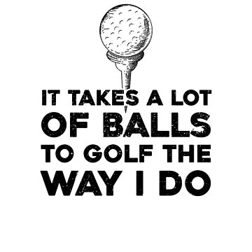 It Takes A Lot Of Balls To Golf The Way I Do by dreamhustle