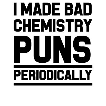 I Made Bad Chemistry Puns Periodically by dreamhustle