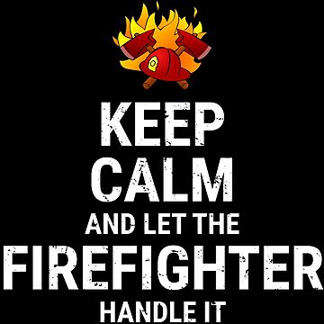 Keep Calm And Let The Firefighter Handle It Shirt by zcecmza