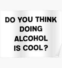 Do you think doing alcohol is cool? Poster