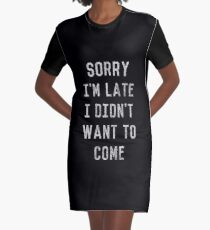 Sorry I'm Late I Didn't Want to Come Graphic T-Shirt Dress