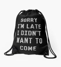Sorry I'm Late I Didn't Want to Come Drawstring Bag