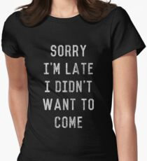 Sorry I'm Late I Didn't Want to Come Women's Fitted T-Shirt