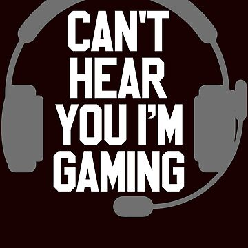 Can't heare you i'm gaming by schnibschnab