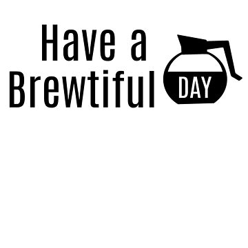 Have a Brewtiful Day, Coffee Pot, Carafe, Beautiful Day by LouisianaLady