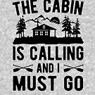 The cabin is calling and I must go by goodtogotees