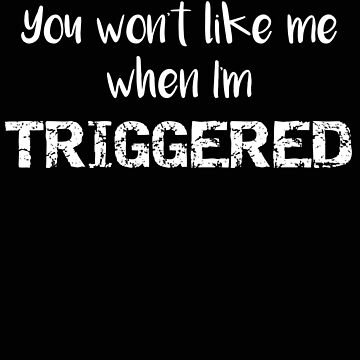 Political You Won't Like Me When I'm Triggered by stacyanne324