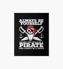 Pirate Funny Design - Always Be Yourself Unless You Could Be A Pirate Then Always Be A Pirate Art Board