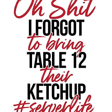 Oh Shit, I Forgot To Bring Table 12 Their Ketchup #serverlife by design2try