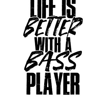 Life Is Better With A Bass Player by design2try