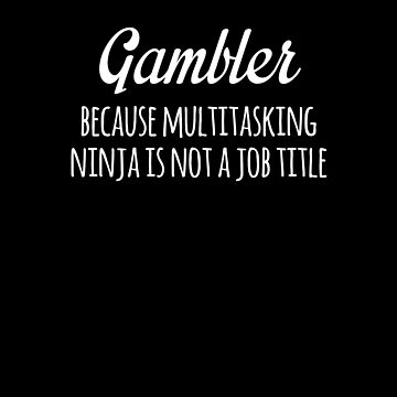 Gambler Because Multitasking Ninja Is Not A Job Title Funny by with-care