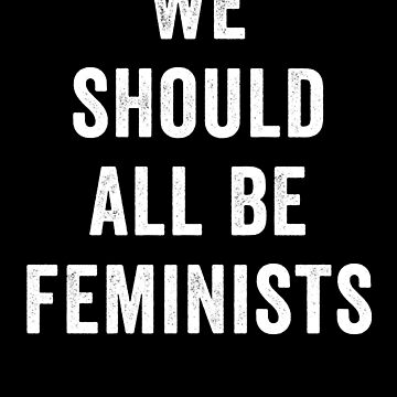 We Should All Be Feminists by with-care