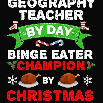 Geography teacher by day Binge Eater by Christmas Xmas by losttribe