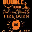 Double Double Toil And Trouble, Fire Burn And Cauldron Bubble by wantneedlove