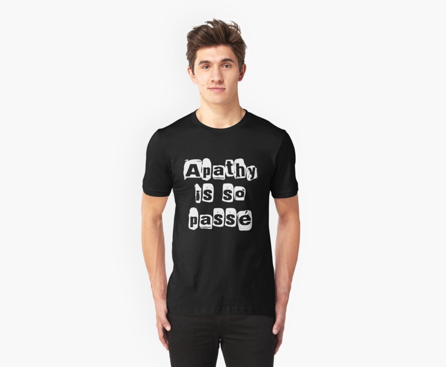""" Apathy Is So Passé "" Dark Tshirt Version by 321Outright"