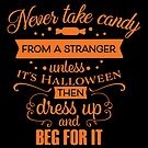 Halloween T-Shirts & Gifts: Never Take Candy From A Stranger Unless It's Halloween. Then Dress Up And Beg Fo It. by wantneedlove