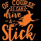 Halloween T-Shirts & Gifts: Of Course I Can Drive A Stick by wantneedlove