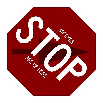Stop Sign My Eyes Are Up Here Fail by wetdryvac