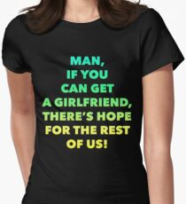 Man If You Can Get A Girlfriend There is Hope for the rest of us Women's Fitted T-Shirt
