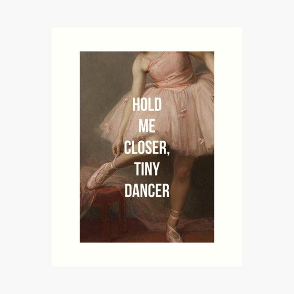 Hold Me Closer, Tiny Dancer Art Print