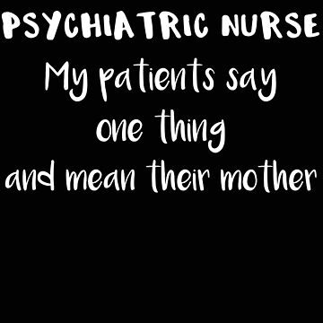 Psychiatric Nurse My Patient Say One Thing and Mean Their Mother by stacyanne324