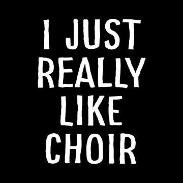 I Just Really Like Choir by teesaurus