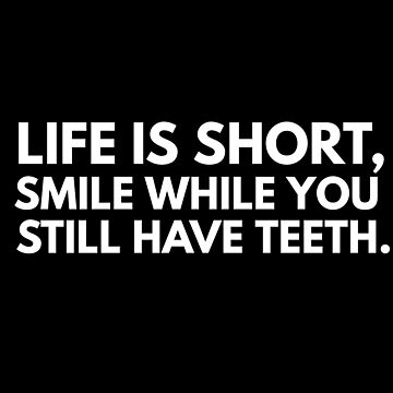 Life is short, smile while you have still teeth. by phys