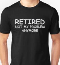 Retired Not My Problem Anymore Unisex T-Shirt