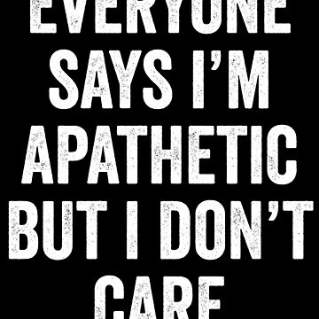 Everyone Says Im Apathetic But I Dont Care by with-care