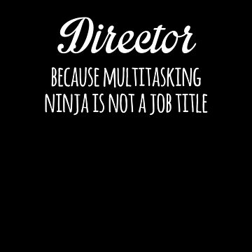Director Because Multitasking Ninja Is Not A Job Title Funny by with-care