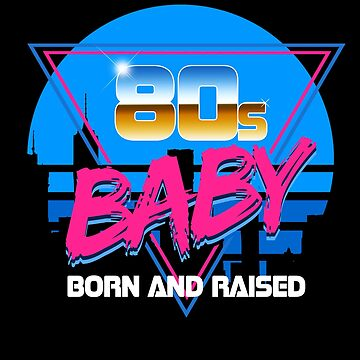 80s Baby Born and Raised Apparel and Merch by AxTT