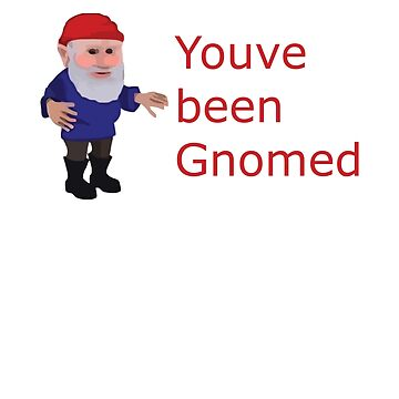 You've Youve Been Gnomed Funny Meme Gnome by cl0thespin