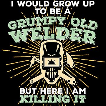 Welder Funny Design - I Never Dreamed I Would Grow Up To Be A Grumpy Old Welder But Here I Am Killing It by kudostees