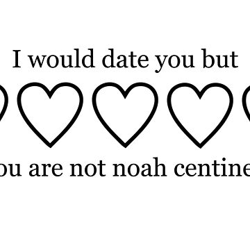 I WOULD DATE YOU BUT YOU ARE NOT NOAH CENTINEO by localfandoms