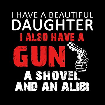 I Have A Beautiful Daughter A Gun A Shovel And An Alibi - Gift for Father by overstyle