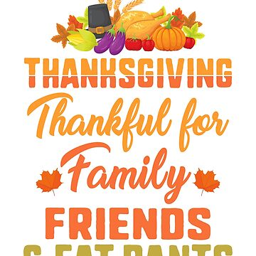 Funny Thanksgiving TShirt - Thankful for Family, Friends and Fat Pants by railwayblogger