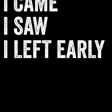 I Came I Saw I Left Early by with-care