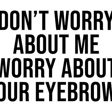 DON'T WORRY ABOUT ME WORRY ABOUT YOUR EYEBROWS by limitlezz