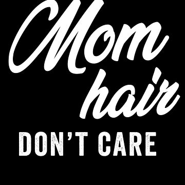 Mom Hair Don't Care by with-care